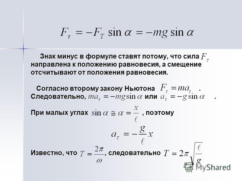 Знак минус в формуле ставят потому, что сила Знак минус в формуле ставят потому, что сила направлена к положению равновесия, а смещение отсчитывают от положения равновесия. Согласно второму закону Ньютона. Согласно второму закону Ньютона. Следователь