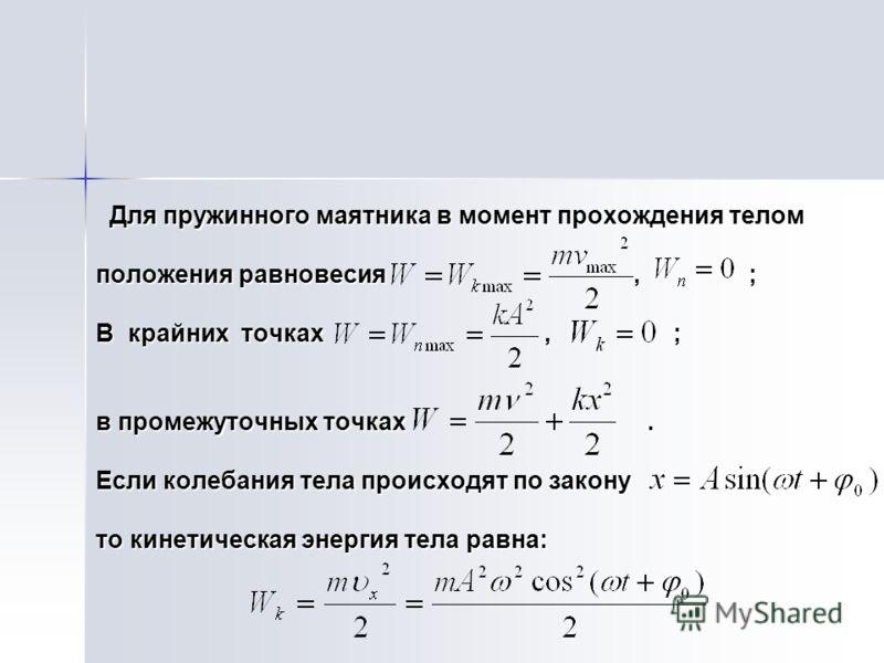 Для пружинного маятника в момент прохождения телом Для пружинного маятника в момент прохождения телом положения равновесия, ; В крайних точках, ; в промежуточных точках. Если колебания тела происходят по закону то кинетическая энергия тела равна: