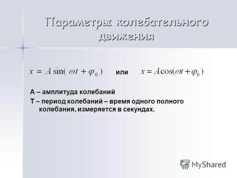 или или А – амплитуда колебаний Т – период колебаний – время одного полного колебания, измеряется в секундах. Параметры колебательного движения