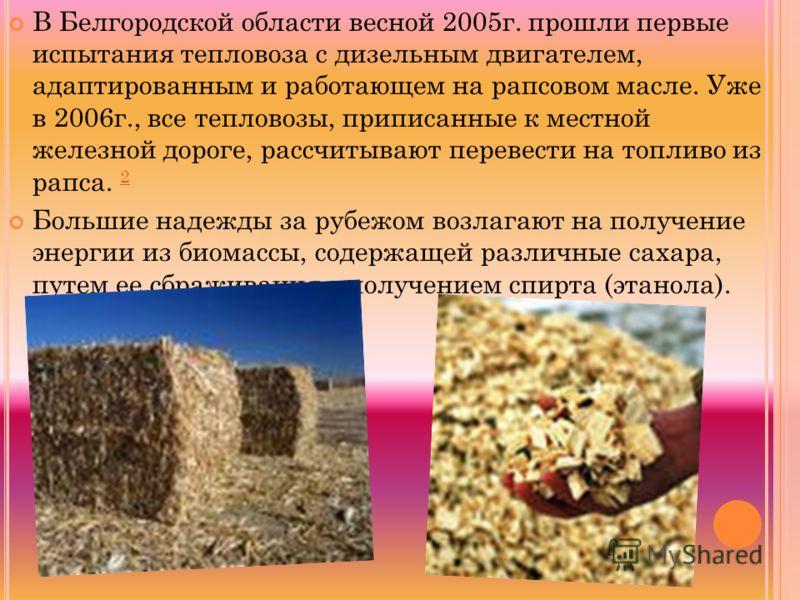 В Белгородской области весной 2005г. прошли первые испытания тепловоза с дизельным двигателем, адаптированным и работающем на рапсовом масле. Уже в 2006г., все тепловозы, приписанные к местной железной дороге, рассчитывают перевести на топливо из рап