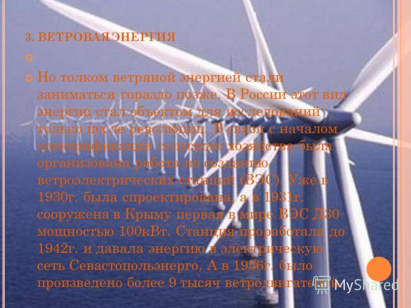 3. В ЕТРОВАЯ ЭНЕРГИЯ Но толком ветряной энергией стали заниматься гораздо позже. В России этот вид энергии стал объектом для исследований только после революции. В связи с началом электрификации сельского хозяйства была организована работа по создани