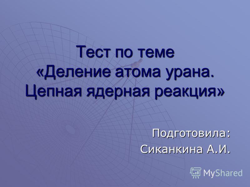Тест по теме «Деление атома урана. Цепная ядерная реакция» Подготовила: Сиканкина А.И.