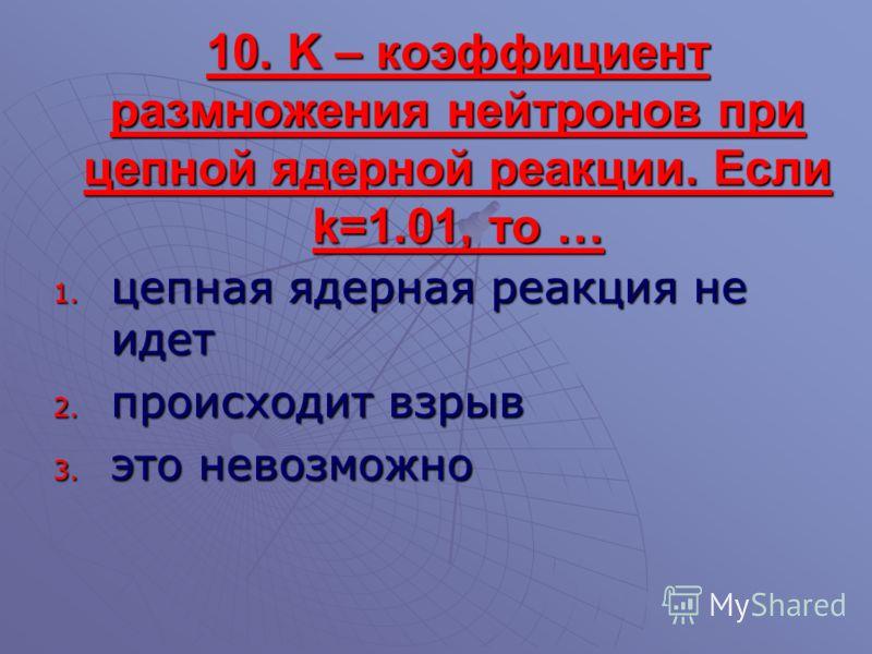 10. K – коэффициент размножения нейтронов при цепной ядерной реакции. Если k=1.01, то … 1. цепная ядерная реакция не идет 2. происходит взрыв 3. это невозможно