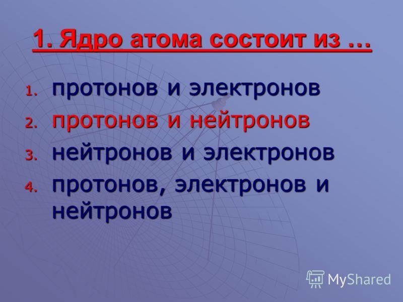 1. Ядро атома состоит из … 1. протонов и электронов 2. протонов и нейтронов 3. нейтронов и электронов 4. протонов, электронов и нейтронов