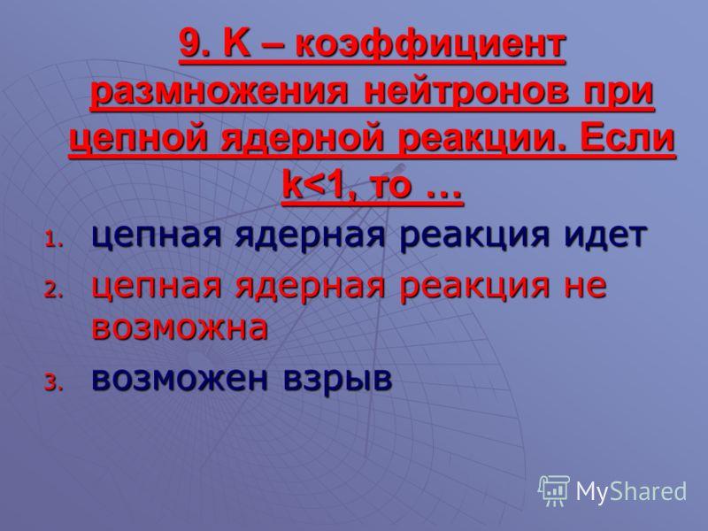9. K – коэффициент размножения нейтронов при цепной ядерной реакции. Если k