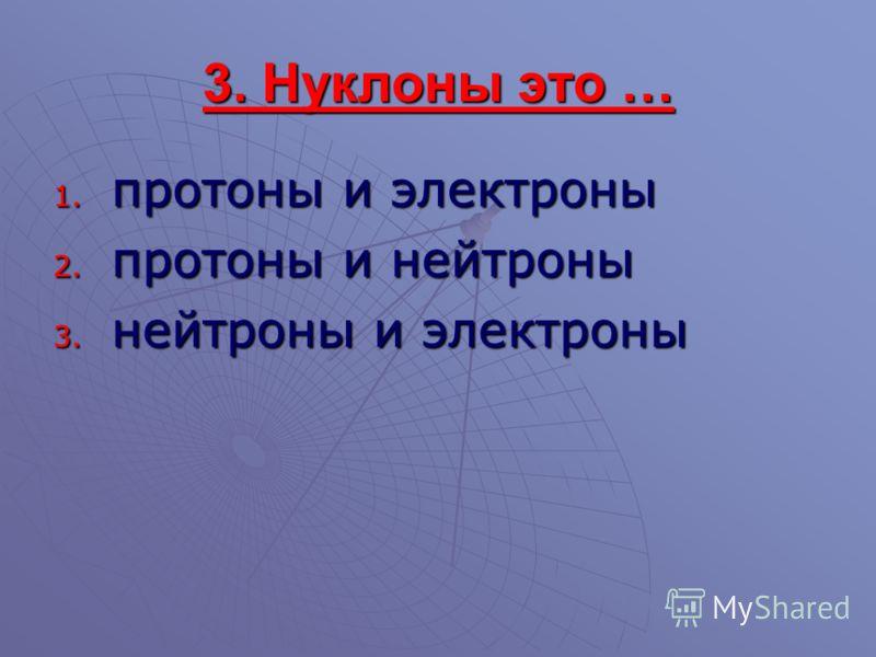 3. Нуклоны это … 1. протоны и электроны 2. протоны и нейтроны 3. нейтроны и электроны