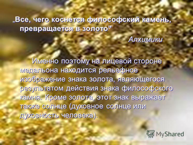 Все, чего коснется философский камень, превращается в золото Алхимики Именно поэтому на лицевой стороне медальона находится рельефное изображение знака золота, являющегося результатом действия знака философского камня. Кроме золота, этот знак выражае