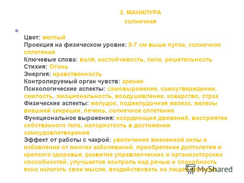 3. МАНИПУРА солнечная Цвет: желтый Проекция на физическом уровне: 5-7 см выше пупка, солнечное сплетение Ключевые слова: воля, настойчивость, сила, решительность Стихия: Огонь Энергия: нравственность Контролируемый орган чувств: зрение Психологически