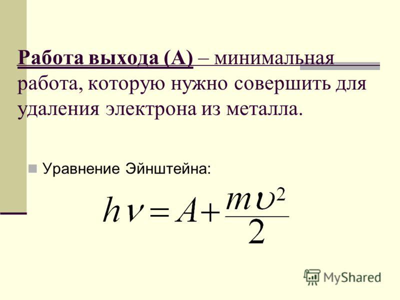 Работа выхода (А) – минимальная работа, которую нужно совершить для удаления электрона из металла. Уравнение Эйнштейна: