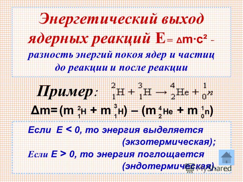 13 Энергетический выход ядерных реакций Е = Δ m·c² - разность энергий покоя ядер и частиц до реакции и после реакции Пример : Δm=Δm=(m H + m H ) – (m He + m n ) 1 1 1 2 3 4 20 Если Е < 0, то энергия выделяется (экзотермическая); Если Е > 0, то энерги