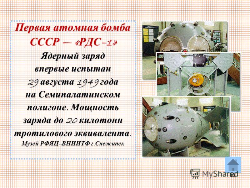 36 Первая атомная бомба СССР « РДС –1» Ядерный заряд впервые испытан 29 августа 1949 года на Семипалатинском полигоне. Мощность заряда до 20 килотонн тротилового эквивалента. Музей РФЯЦ – ВНИИТФ г. Снежинск