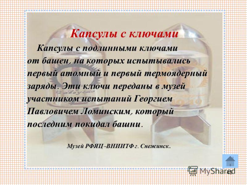 45 Капсулы с ключами Капсулы с подлинными ключами Капсулы с подлинными ключами от башен, на которых испытывались первый атомный и первый термоядерный заряды. Эти ключи переданы в музей участником испытаний Георгием Павловичем Ломинским, который после