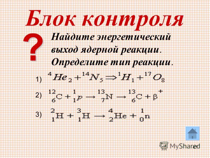 47 Блок контроля Найдите энергетический выход ядерной реакции. Определите тип реакции. 1) 2) 3) ?