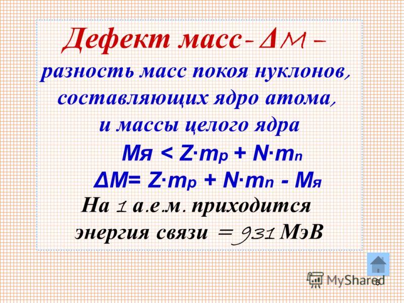 6 Дефект масс - Δ M – разность масс покоя нуклонов, составляющих ядро атома, и массы целого ядра Mя < Z·m p + N·m n ΔM= Z·m p + N·m n - M я На 1 а. е. м. приходится энергия связи = 931 МэВ