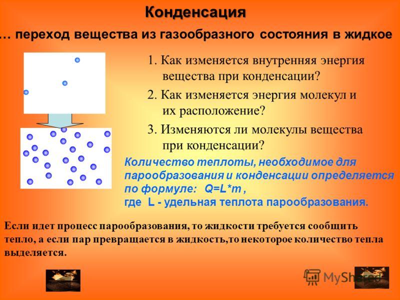 … переход вещества из газообразного состояния в жидкое 2. Как изменяется энергия молекул и их расположение? 1. Как изменяется внутренняя энергия вещества при конденсации? 3. Изменяются ли молекулы вещества при конденсации? Если идет процесс парообраз