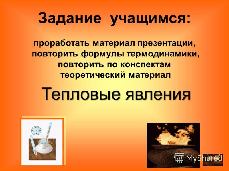 Тепловые явления Задание учащимся: проработать материал презентации, повторить формулы термодинамики, повторить по конспектам теоретический материал
