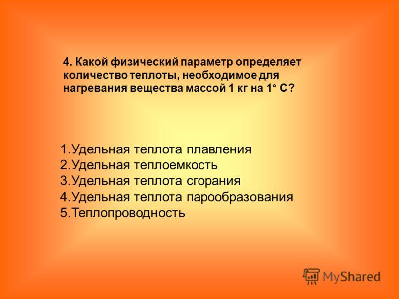 1.Удельная теплота плавления 2.Удельная теплоемкость 3.Удельная теплота сгорания 4.Удельная теплота парообразования 5.Теплопроводность 4. Какой физический параметр определяет количество теплоты, необходимое для нагревания вещества массой 1 кг на 1° С