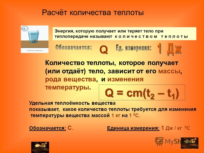 Количество теплоты, которое получает (или отдаёт) тело, зависит от его массы, рода вещества, и изменения температуры. Удельная теплоёмкость вещества показывает, какое количество теплоты требуется для изменения температуры вещества массой 1 кг на 1 0