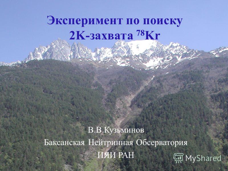 1 Эксперимент по поиску 2K-захвата 78 Kr Баксанская Нейтринная Обсерватория ИЯИ РАН В.В.Кузьминов