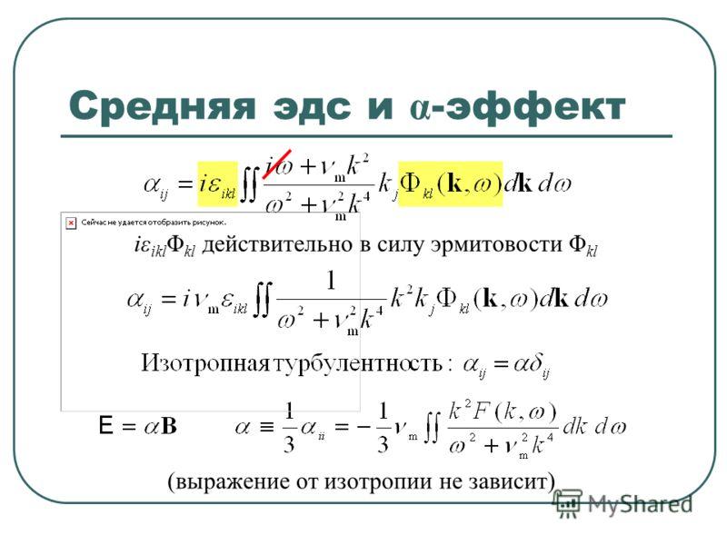 (выражение от изотропии не зависит) Средняя эдс и α -эффект iε ikl Φ kl действительно в силу эрмитовости Φ kl