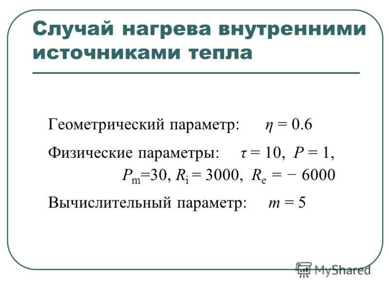 Случай нагрева внутренними источниками тепла Геометрический параметр: η = 0.6 Физические параметры: τ = 10, P = 1, P m =30, R i = 3000, R e = 6000 Вычислительный параметр: m = 5