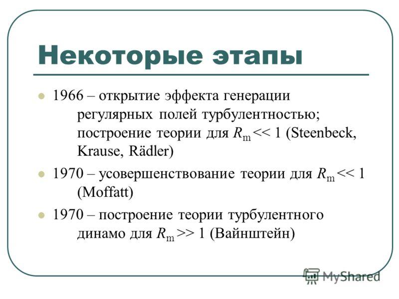 Некоторые этапы 1966 – открытие эффекта генерации регулярных полей турбулентностью; построение теории для R m  1 (Вайнштейн)