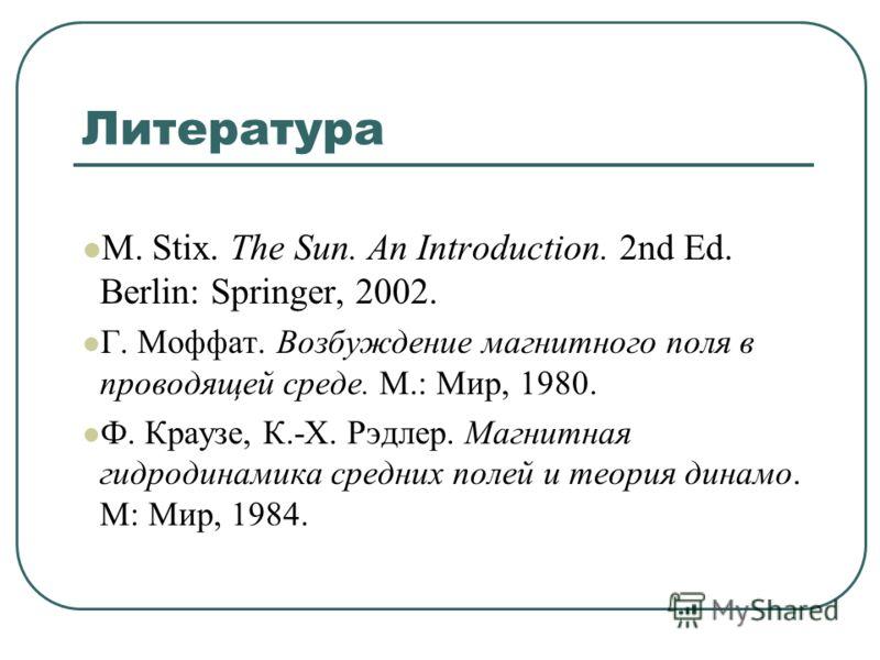 Литература M. Stix. The Sun. An Introduction. 2nd Ed. Berlin: Springer, 2002. Г. Моффат. Возбуждение магнитного поля в проводящей среде. М.: Мир, 1980. Ф. Краузе, К.-Х. Рэдлер. Магнитная гидродинамика средних полей и теория динамо. М: Мир, 1984.