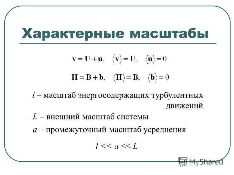 Характерные масштабы l – масштаб энергосодержащих турбулентных движений L – внешний масштаб системы а – промежуточный масштаб усреднения l