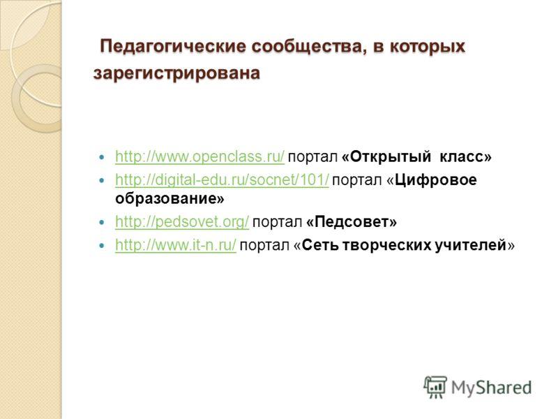 Педагогические сообщества, в которых зарегистрирована Педагогические сообщества, в которых зарегистрирована http://www.openclass.ru/ портал «Открытый класс» http://www.openclass.ru/ http://digital-edu.ru/socnet/101/ портал «Цифровое образование» http