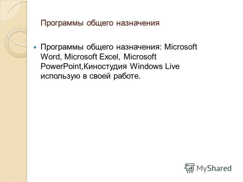 Программы общего назначения Программы общего назначения: Microsoft Word, Microsoft Excel, Microsoft PowerPoint,Киностудия Windows Live использую в своей работе.