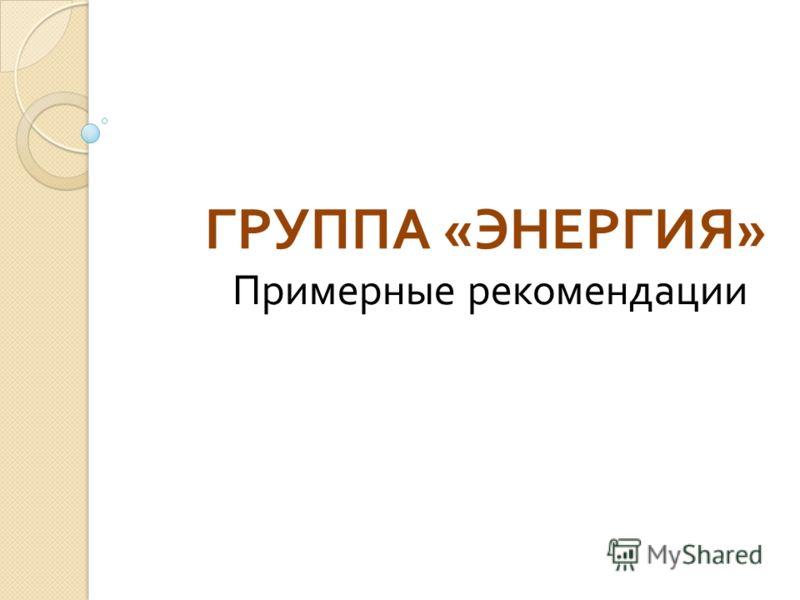 ГРУППА « ЭНЕРГИЯ » Примерные рекомендации