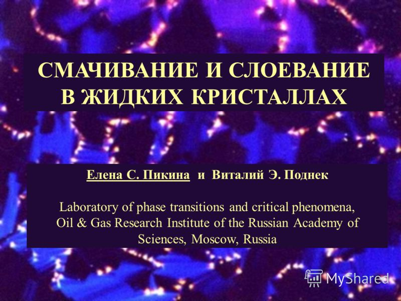 СМАЧИВАНИЕ И СЛОЕВАНИЕ В ЖИДКИХ КРИСТАЛЛАХ Елена С. Пикина и Виталий Э. Поднек Laboratory of phase transitions and critical phenomena, Oil & Gas Research Institute of the Russian Academy of Sciences, Moscow, Russia
