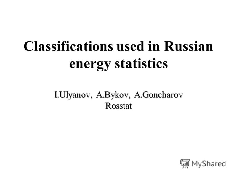 I.Ulyanov, A.Bykov, A.Goncharov Rosstat Classifications used in Russian energy statistics I.Ulyanov, A.Bykov, A.Goncharov Rosstat