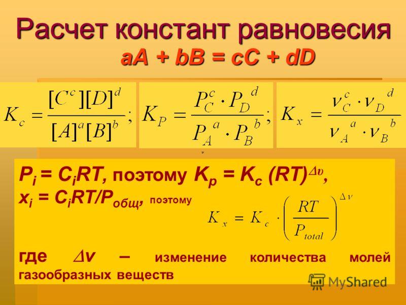 Расчет констант равновесия аА + bВ = сС + dD P i = C i RT, поэтому K p = K c (RT) υ, х i = C i RT/P общ, поэтому где v – изменение количества молей газообразных веществ