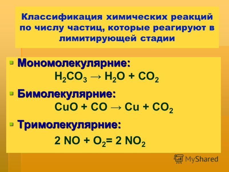 Классификация химических реакций по числу частиц, которые реагируют в лимитирующей стадии Мономолекулярние: Мономолекулярние: Н 2 СО 3 Н 2 О + СО 2 Бимолекулярние: Бимолекулярние: CuO + CO Cu + CO 2 Тримолекулярние: Тримолекулярние: 2 NO + O 2 = 2 NO