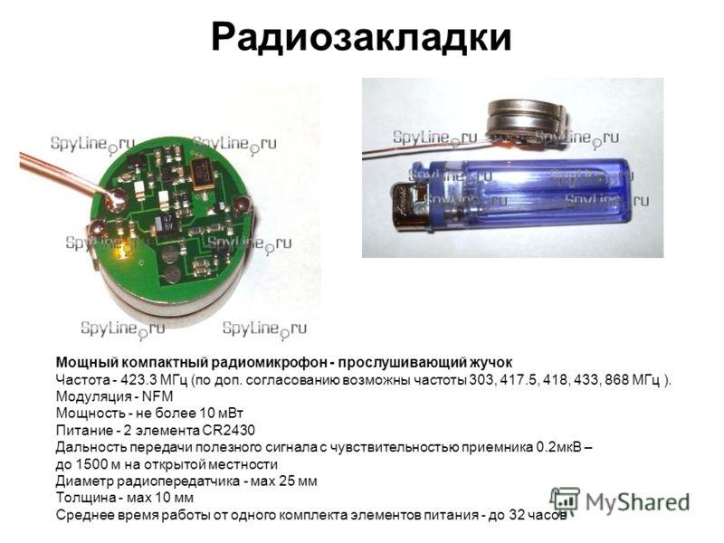 Радиозакладки Мощный компактный радиомикрофон - прослушивающий жучок Частота - 423.3 МГц (по доп. согласованию возможны частоты 303, 417.5, 418, 433, 868 МГц ). Модуляция - NFM Мощность - не более 10 мВт Питание - 2 элемента CR2430 Дальность передачи