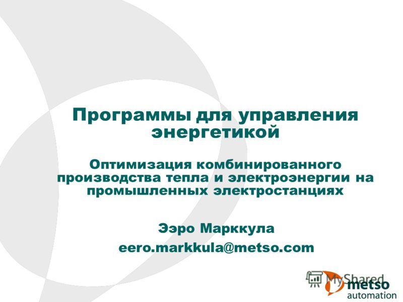Программы для управления энергетикой Оптимизация комбинированного производства тепла и электроэнергии на промышленных электростанциях Ээро Марккула eero.markkula@metso.com