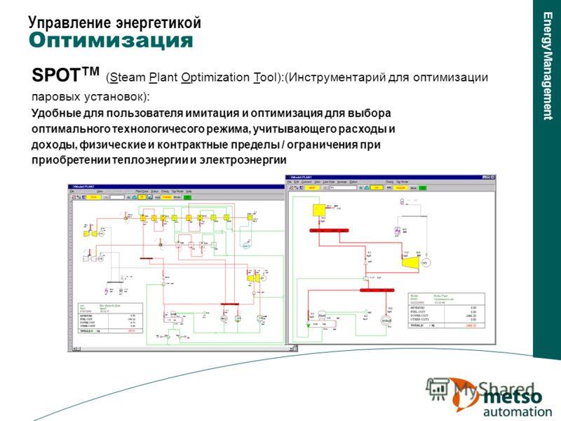 Energy Management SPOT TM (Steam Plant Optimization Tool):(Инструментарий для оптимизации паровых установок): Удобные для пользователя имитация и оптимизация для выбора оптимального технологичесого режима, учитывающего расходы и доходы, физические и