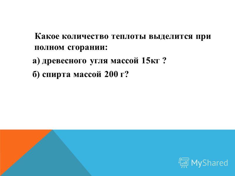 Какое количество теплоты выделится при полном сгорании: а) древесного угля массой 15кг ? б) спирта массой 200 г?