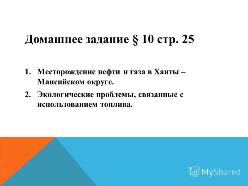 Домашнее задание § 10 стр. 25 1.Месторождение нефти и газа в Ханты – Мансийском округе. 2.Экологические проблемы, связанные с использованием топлива.