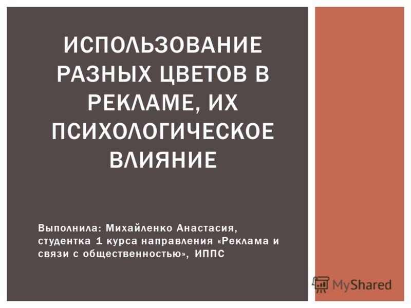 Выполнила: Михайленко Анастасия, студентка 1 курса направления «Реклама и связи с общественностью», ИППС ИСПОЛЬЗОВАНИЕ РАЗНЫХ ЦВЕТОВ В РЕКЛАМЕ, ИХ ПСИХОЛОГИЧЕСКОЕ ВЛИЯНИЕ