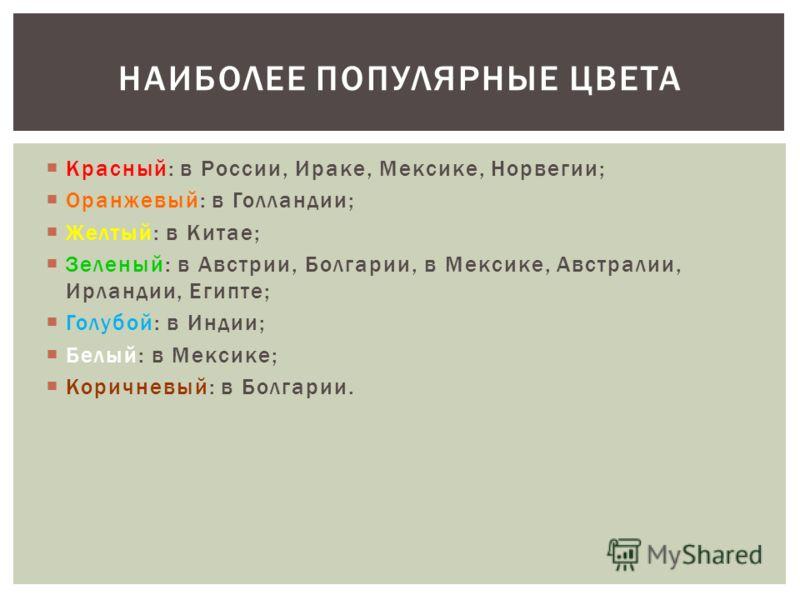 Красный: в России, Ираке, Мексике, Норвегии; Оранжевый: в Голландии; Желтый: в Китае; Зеленый: в Австрии, Болгарии, в Мексике, Австралии, Ирландии, Египте; Голубой: в Индии; Белый: в Мексике; Коричневый: в Болгарии. НАИБОЛЕЕ ПОПУЛЯРНЫЕ ЦВЕТА
