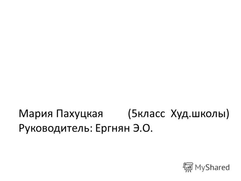 Мария Пахуцкая (5класс Худ.школы) Руководитель: Ергнян Э.О.