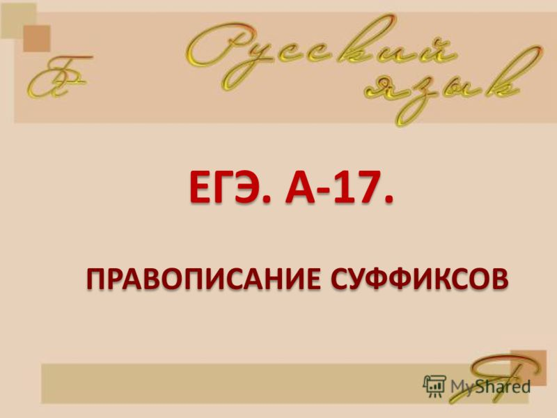 ЕГЭ. А-17. ПРАВОПИСАНИЕ СУФФИКСОВ ПРАВОПИСАНИЕ СУФФИКСОВ
