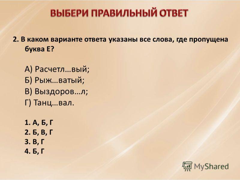 2. В каком варианте ответа указаны все слова, где пропущена буква E? А) Расчетл…вый; Б) Рыж…ватый; В) Выздоров…л; Г) Танц…вал. 1. А, Б, Г 2. Б, В, Г 3. В, Г 4. Б, Г