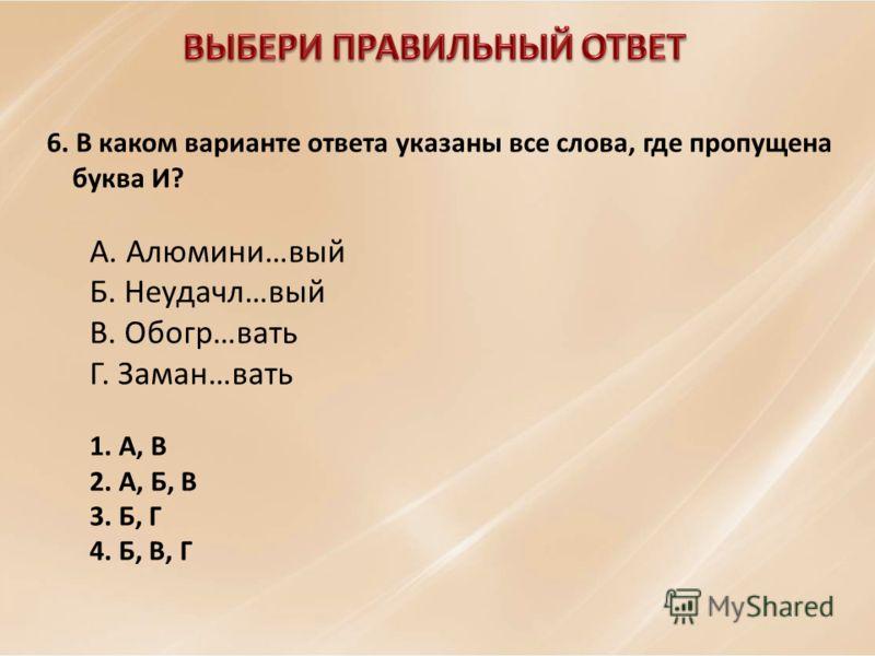 6. В каком варианте ответа указаны все слова, где пропущена буква И? А. Алюмини…вый Б. Неудачл…вый В. Обогр…вать Г. Заман…вать 1. А, В 2. А, Б, В 3. Б, Г 4. Б, В, Г