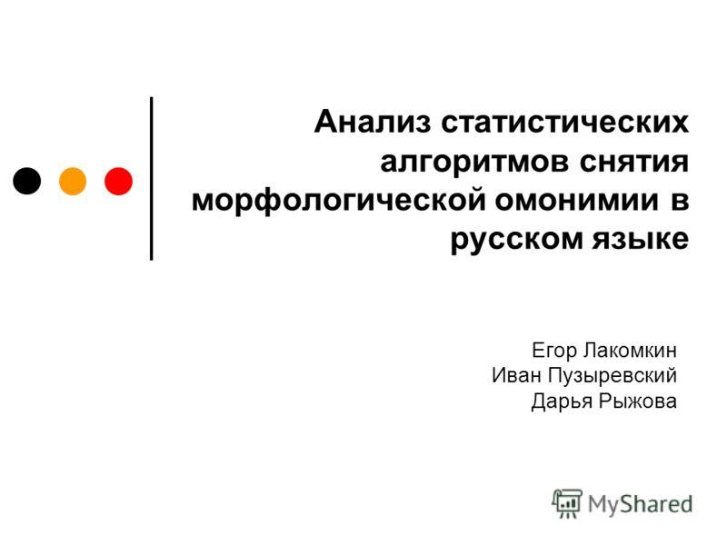 Анализ статистических алгоритмов снятия морфологической омонимии в русском языке Егор Лакомкин Иван Пузыревский Дарья Рыжова