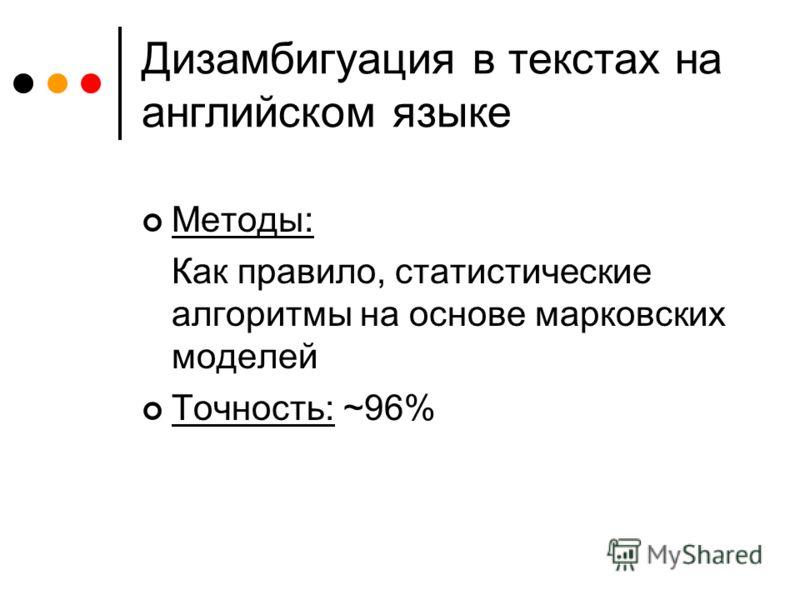 Дизамбигуация в текстах на английском языке Методы: Как правило, статистические алгоритмы на основе марковских моделей Точность: ~96%