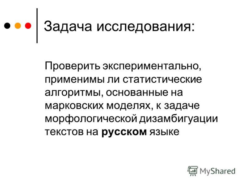 Задача исследования: Проверить экспериментально, применимы ли статистические алгоритмы, основанные на марковских моделях, к задаче морфологической дизамбигуации текстов на русском языке