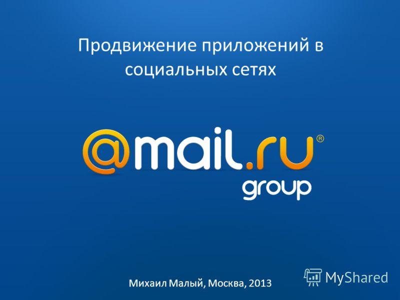 2009 2010 Продвижение приложений в социальных сетях Михаил Малый, Москва, 2013